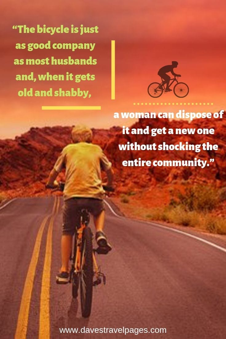 The bicycle is just as good company as most husbands and, when it gets old and shabby, a woman can dispose of it and get a new one without shocking the entire community.