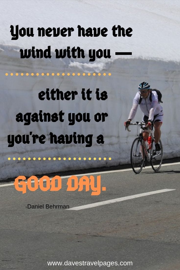 You never have the wind with you -- either it is against you or you're having a good day