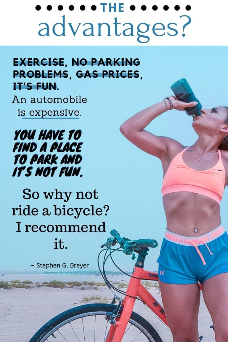 The advantages? Exercise, no parking problems, gas prices, it's fun. An automobile is expensive. You have to find a place to park and it's not fun. So why not ride a bicycle? I recommend it.