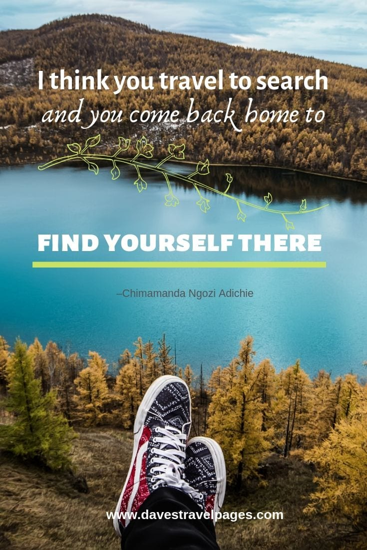 I think you travel to search and you come back home to find yourself there.""