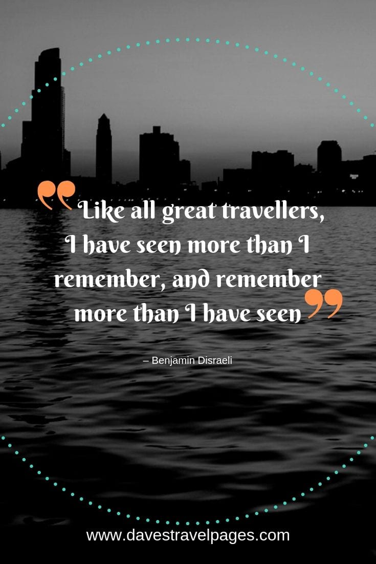 """Like all great travellers, I have seen more than I remember, and remember more than I have seen."""
