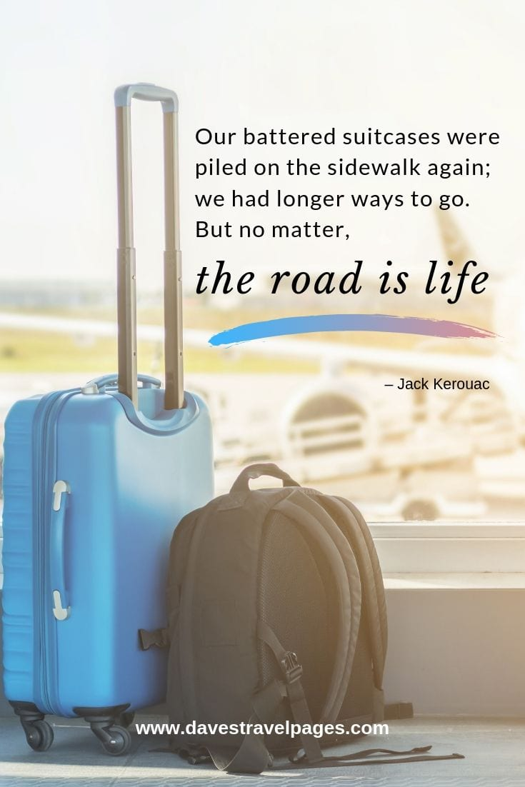 """Our battered suitcases were piled on the sidewalk again; we had longer ways to go. But no matter, the road is life."""