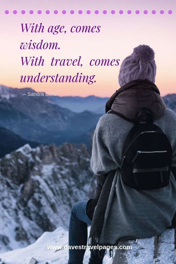 "Best 100 travel quotes collection- ""With age, comes wisdom. With travel, comes understanding."""