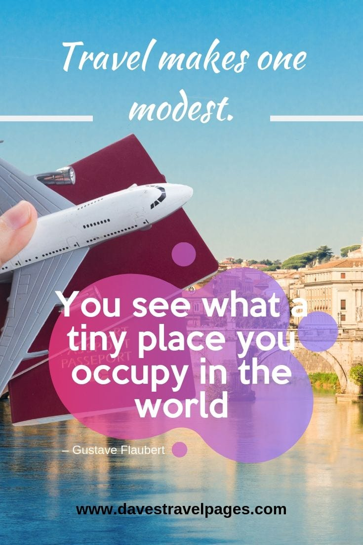 """Travel makes one modest. You see what a tiny place you occupy in the world"""