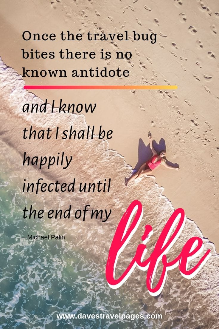 "Travel bug quotes: ""Once the travel bug bites there is no known antidote, and I know that I shall be happily infected until the end of my life."""