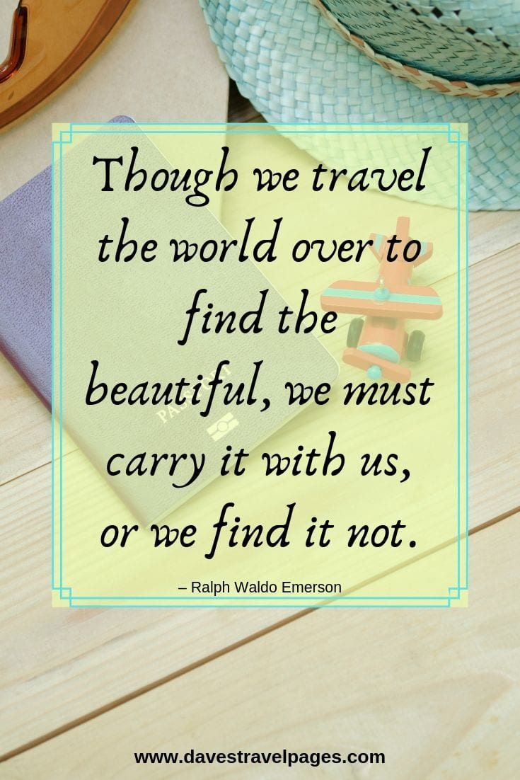 """Though we travel the world over to find the beautiful, we must carry it with us, or we find it not."""