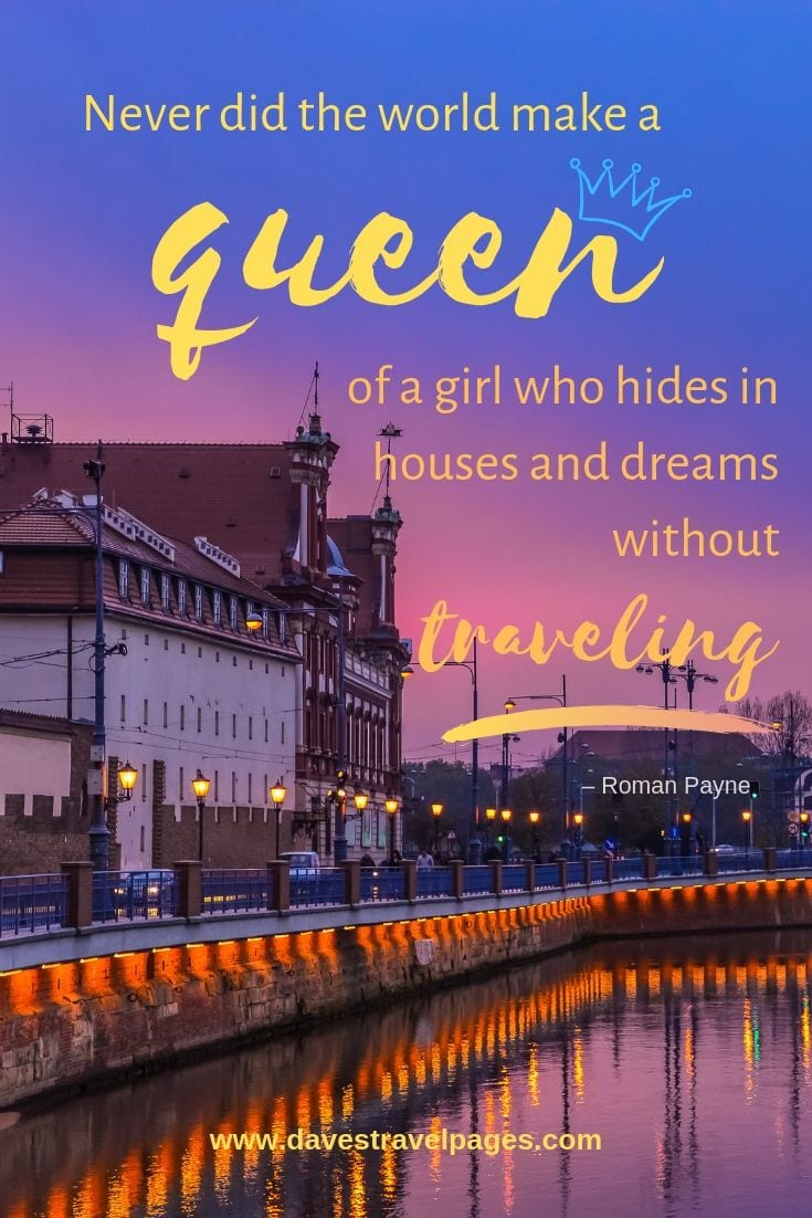 """Never did the world make a queen of a girl who hides in houses and dreams without traveling."""