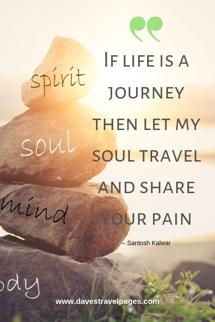 "Lovely travel quote: ""If life is a journey then let my soul travel and share your pain."""
