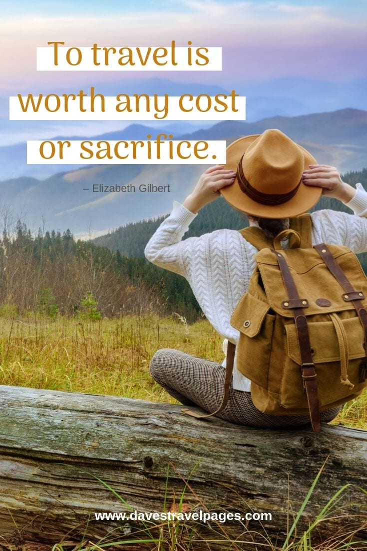 """To travel is worth any cost or sacrifice."""