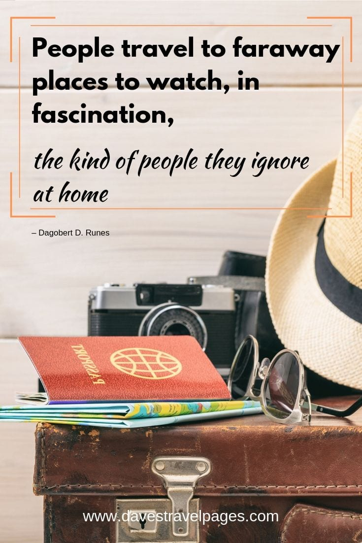 """People travel to faraway places to watch, in fascination, the kind of people they ignore at home."""