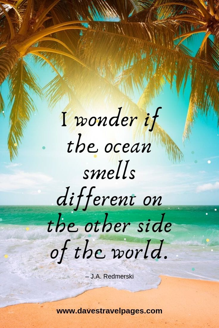 """I wonder if the ocean smells different on the other side of the world."""