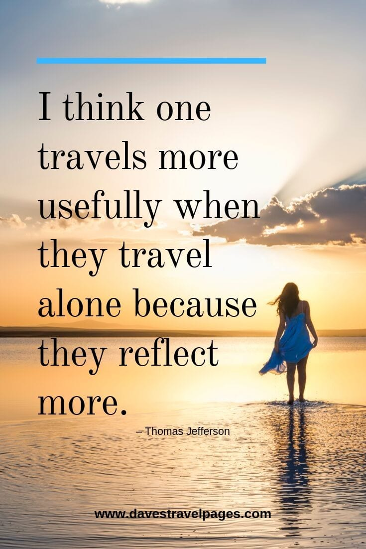 "Motivational travel quotes - ""I think one travels more usefully when they travel alone because they reflect more."""