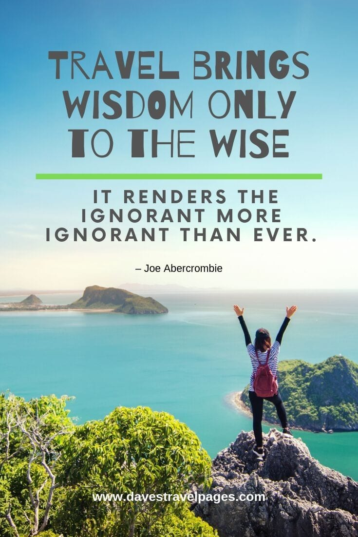 "Trip and travel sayings: ""Travel brings wisdom only to the wise. It renders the ignorant more ignorant than ever."""