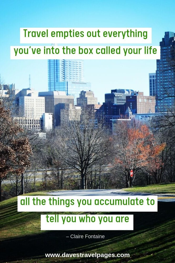 "EPic quotes about travel: ""Travel empties out everything you've into the box called your life, all the things you accumulate to tell you who you are"""