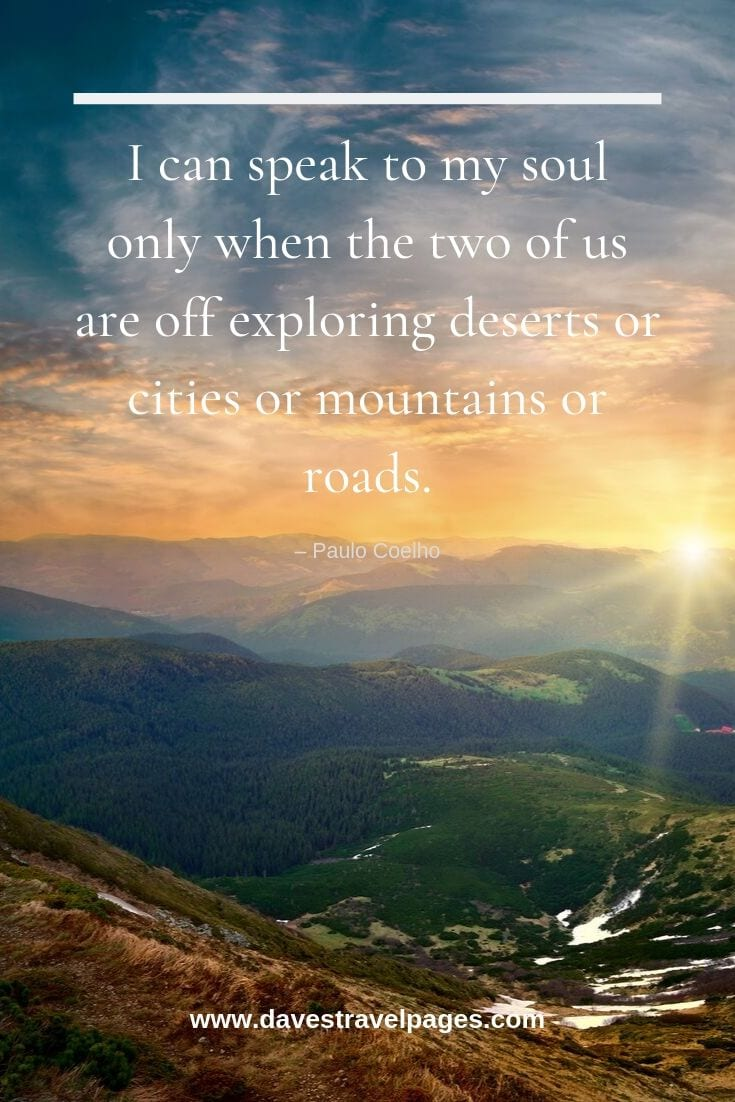 "Inspirational quotes about traveling: ""I can speak to my soul only when the two of us are off exploring deserts or cities or mountains or roads."""