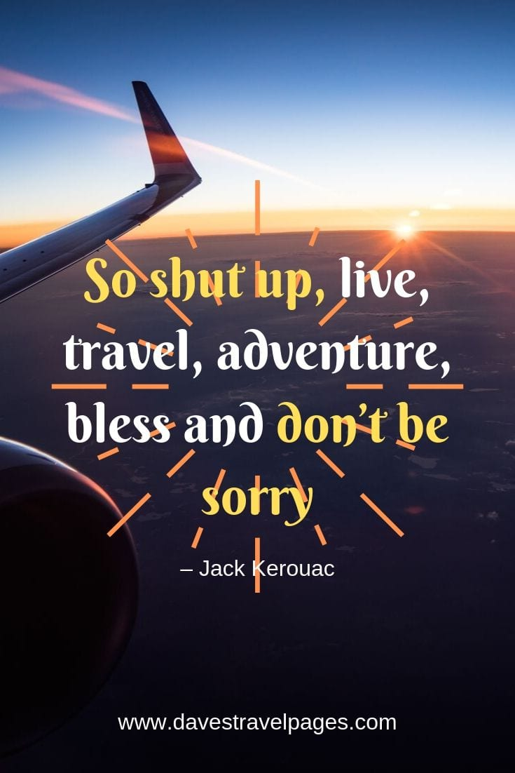 "Top travel and adventure quotes: ""So shut up, live, travel, adventure, bless and don't be sorry"""