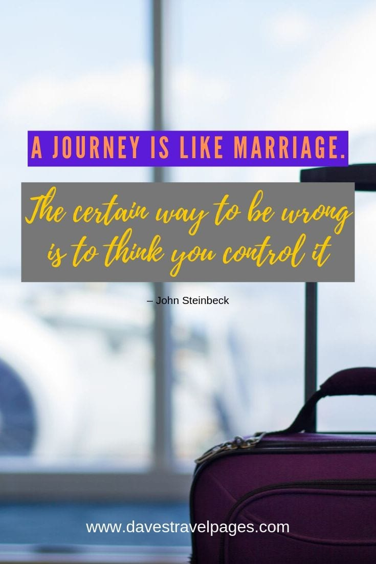 """A journey is like marriage. The certain way to be wrong is to think you control it."""
