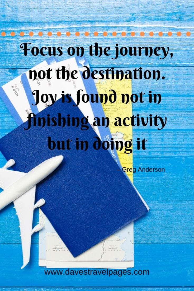 "Travel sayings - ""Focus on the journey, not the destination. Joy is found not in finishing an activity but in doing it."""