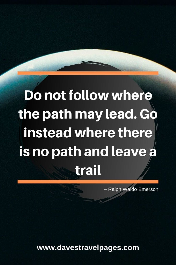 """Do not follow where the path may lead. Go instead where there is no path and leave a trail"""