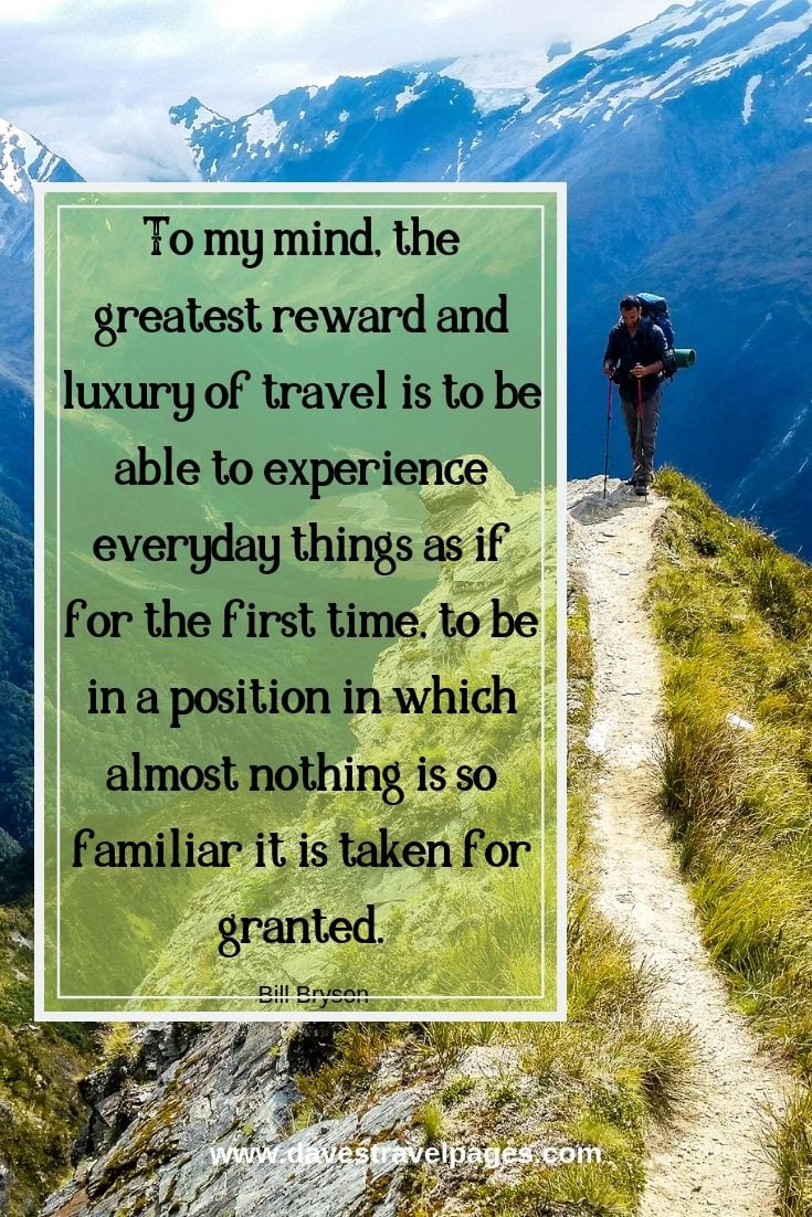 """To my mind, the greatest reward and luxury of travel is to be able to experience everyday things as if for the first time, to be in a position in which almost nothing is so familiar it is taken for granted."""
