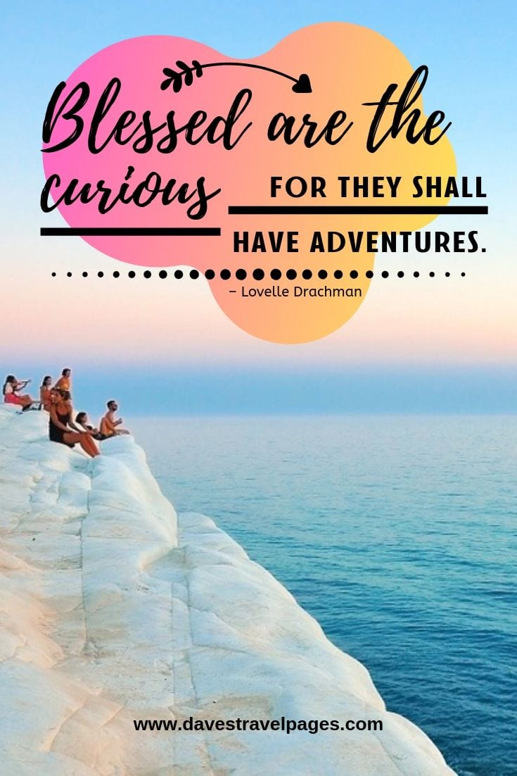 """Blessed are the curious for they shall have adventures."""