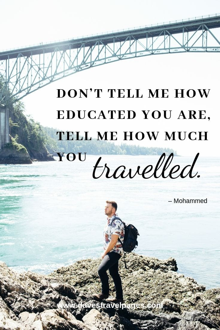 """Don't tell me how educated you are, tell me how much you travelled."""