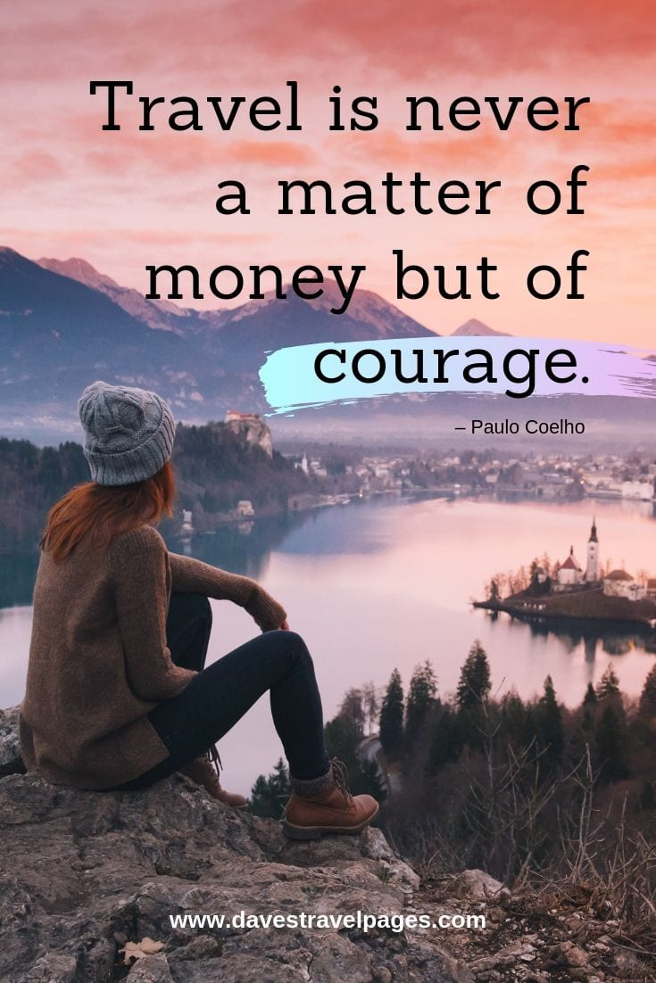 """Travel is never a matter of money but of courage"""