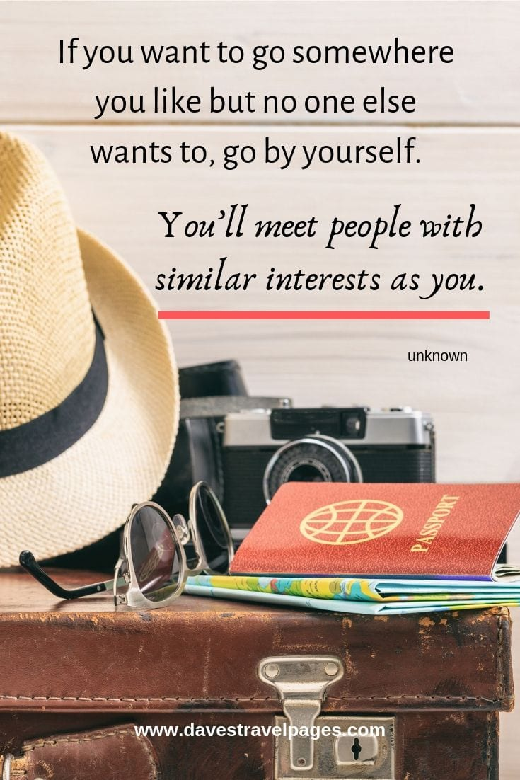 """If you want to go somewhere you like but no one else wants to, go by yourself. You'll meet people with similar interests as you."""