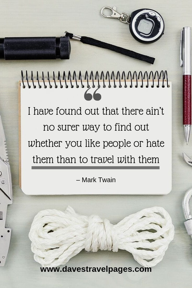 "Mark Twain Quotes - ""I have found out that there ain't no surer way to find out whether you like people or hate them than to travel with them."""