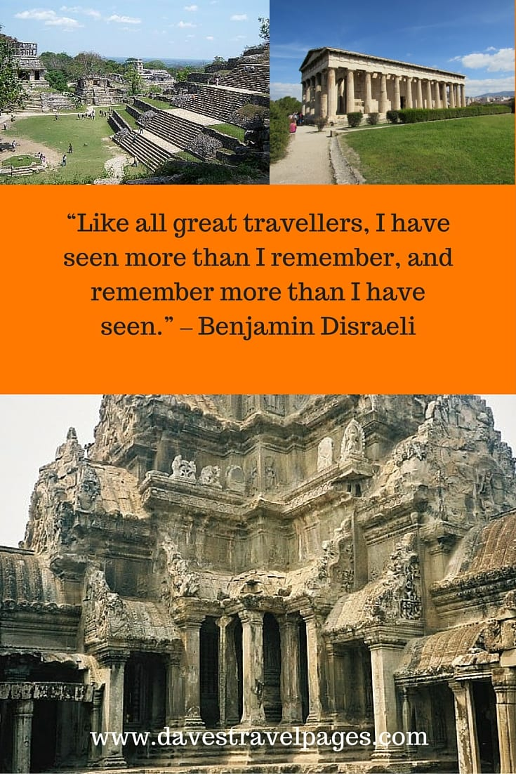 "Can you relate to this travel quote? -""Like all great travellers, I have seen more than I remember, and remember more than I have seen."" – Benjamin Disraeli"