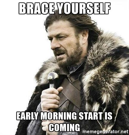 Brace yourself - an early morning start is coming