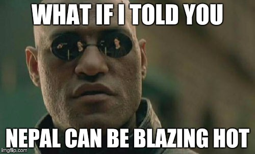 What if I told you Nepal can be blazing hot