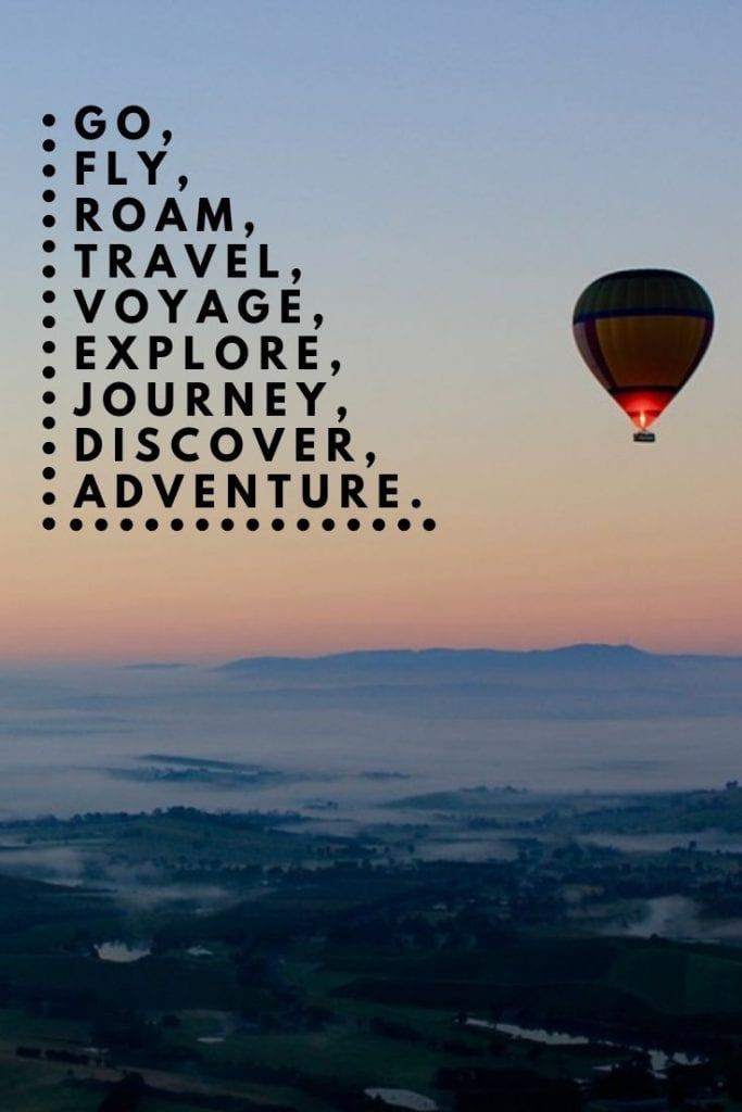 Go, fly, roam, travel, voyage, explore, journey, discover, adventure.
