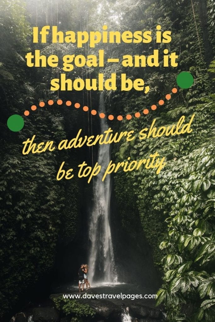 If happiness is the goal – and it should be, then adventure should be top priority.