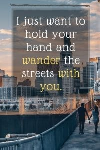 I just want to hold your hand and wander the streets with you.