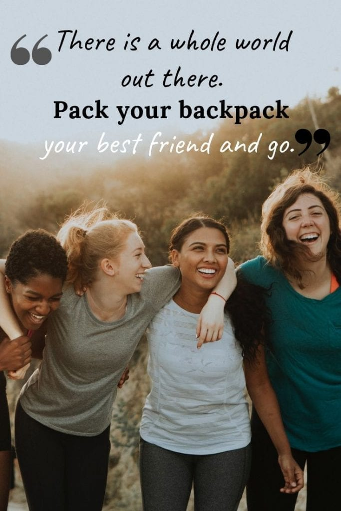 There is a whole world out there. Pack your backpack, your best friend and go.