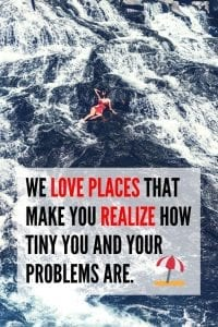 We love places that make you realize how tiny you and your problems are.