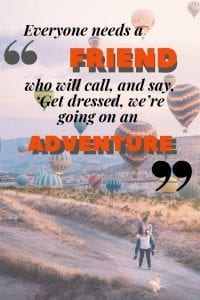 Everyone needs a friend who will call, and say, 'Get dressed, we're going on an adventure.