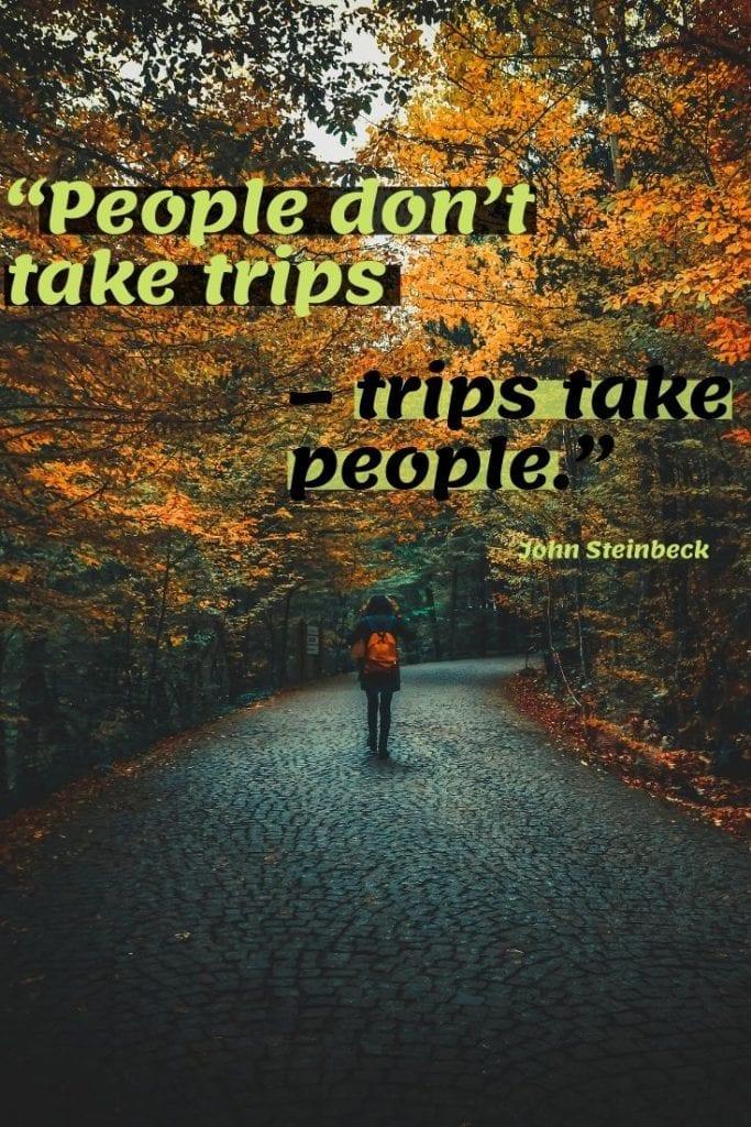 People don't take trips – trips take people.