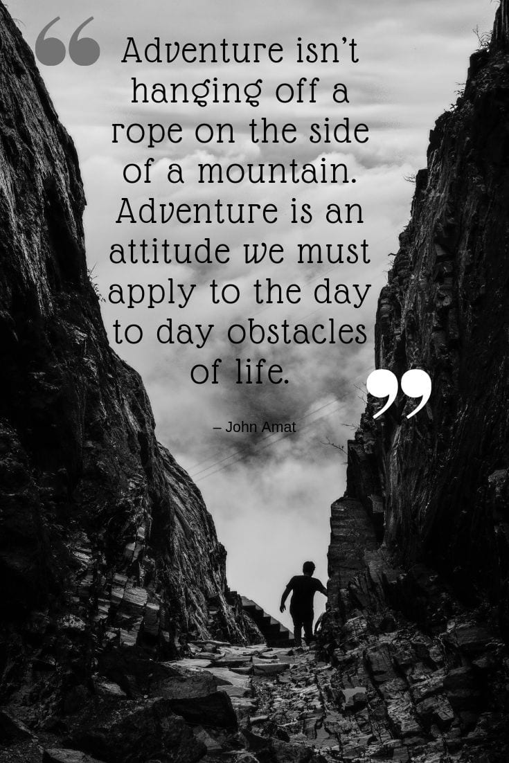 Adventure isn't hanging off a rope on the side of a mountain. Adventure is an attitude we must apply to the day to day obstacles of life - John Amat Quote About Adventure