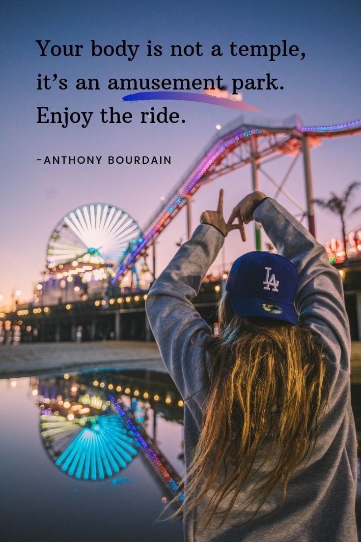 Your body is not a temple, it's an amusement park. Enjoy the ride.