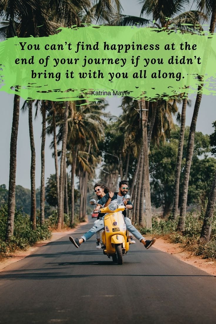 Happiness and Travel quote - You can't find happiness at the end of your journey if you didn't bring it with you all along.