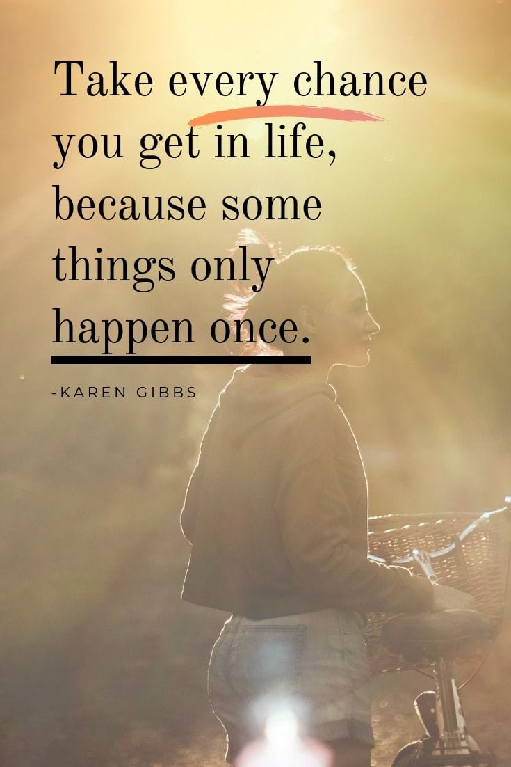 Top inspirational quote - Take every chance you get in life, because some things only happen once.