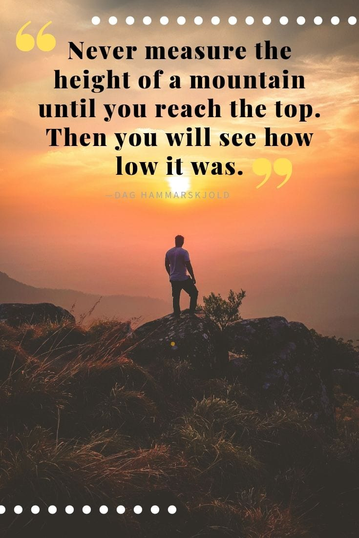 Inspirational Adventure and Travel Quote - Never measure the height of a mountain until you reach the top. Then you will see how low it was.