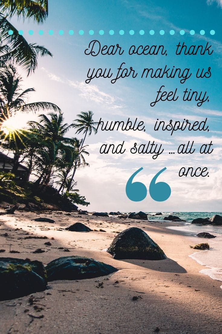 Happy beach quotes - Dear ocean, thank you for making us feel tiny, humble, inspired, and salty …all at once.