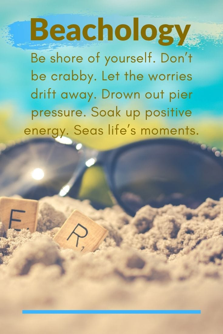 Beautiful Beach Quotes - Beachology. Be shore of yourself. Don't be crabby. Let the worries drift away. Drown out pier pressure. Soak up positive energy. Seas life's moments.