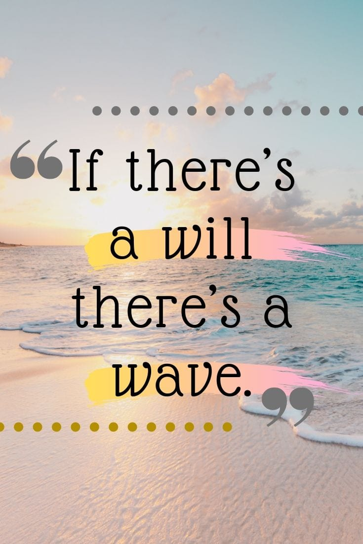 Beach with friends quotes - If there's a will there's a wave.