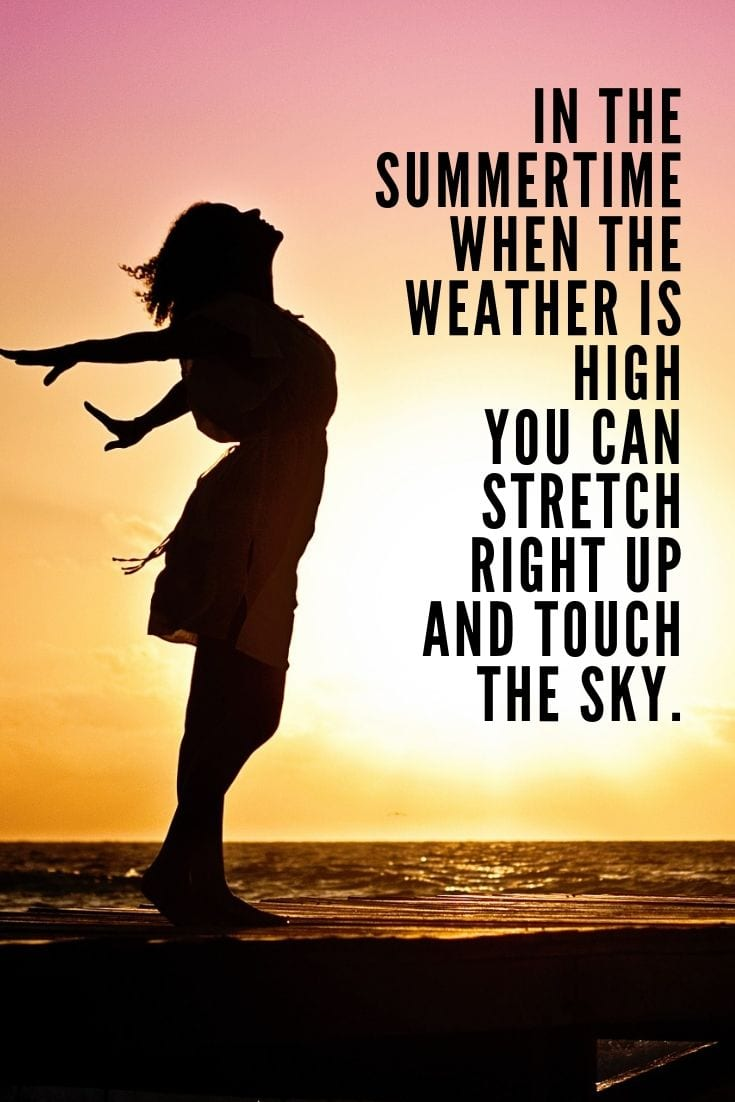 Summer beach quotes - In the summertime when the weather is high you can stretch right up and touch the sky.