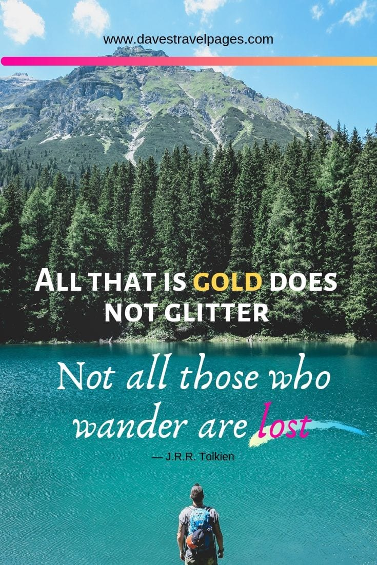 """All that is gold does not glitter, Not all those who wander are lost."" ― J.R.R. Tolkien"