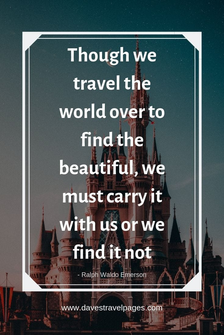 "Quotes about traveling - ""Though we travel the world over to find the beautiful, we must carry it with us or we find it not."""